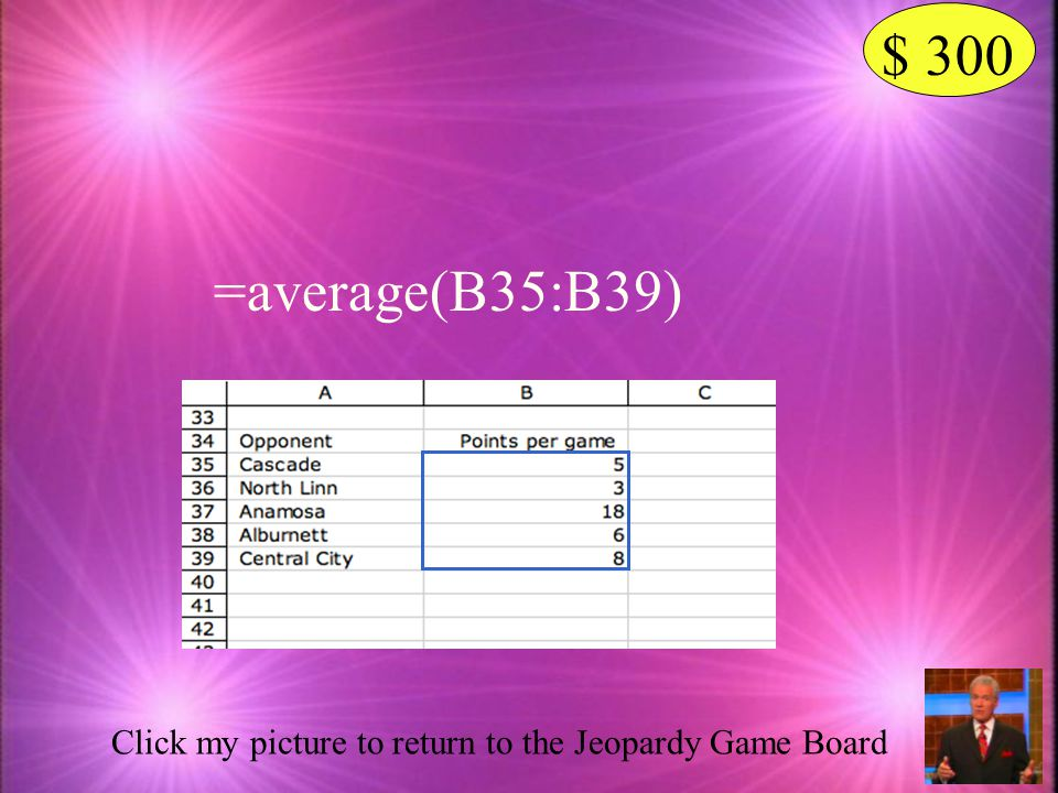 $ 300 =average(B35:B39) Click my picture to return to the Jeopardy Game Board