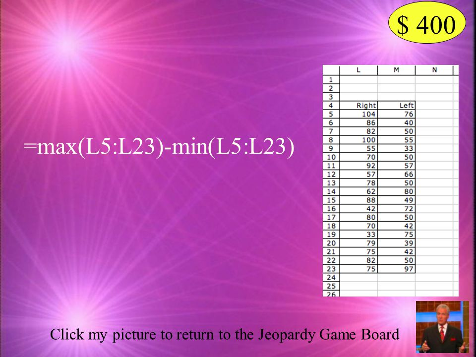 $ 400 =max(L5:L23)-min(L5:L23) Click my picture to return to the Jeopardy Game Board