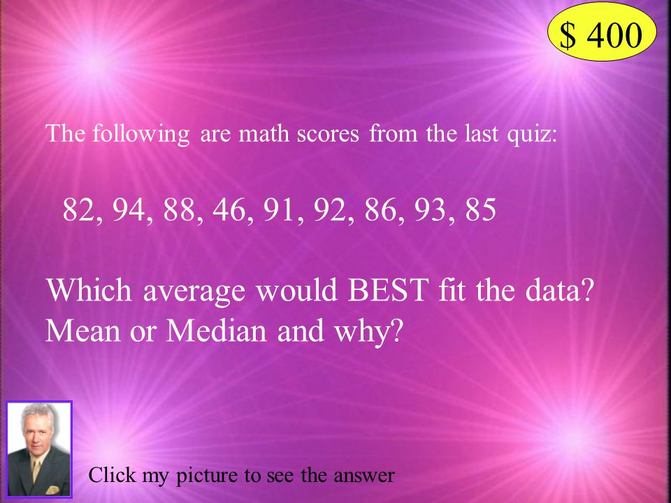 $ 400 The following are math scores from the last quiz: 82, 94, 88, 46, 91, 92, 86, 93, 85. Which average would BEST fit the data
