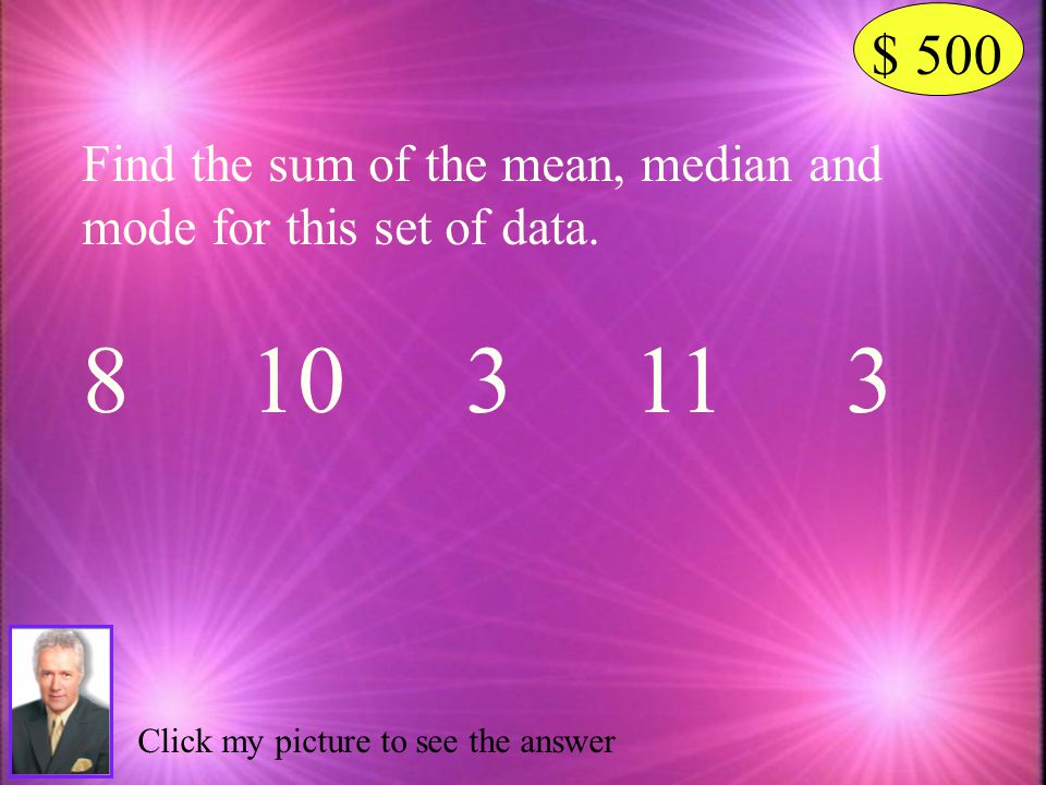 $ 500 Find the sum of the mean, median and mode for this set of data. 8 10 3 11 3.
