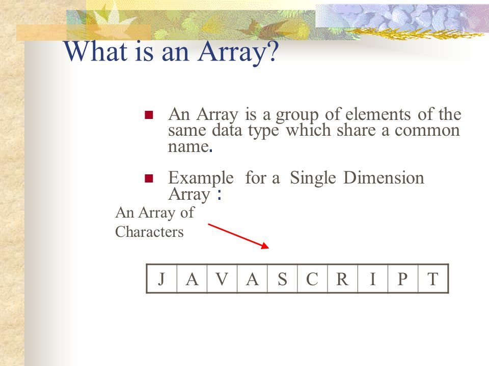 What is an Array An Array is a group of elements of the same data type which share a common name. Example for a Single Dimension Array :