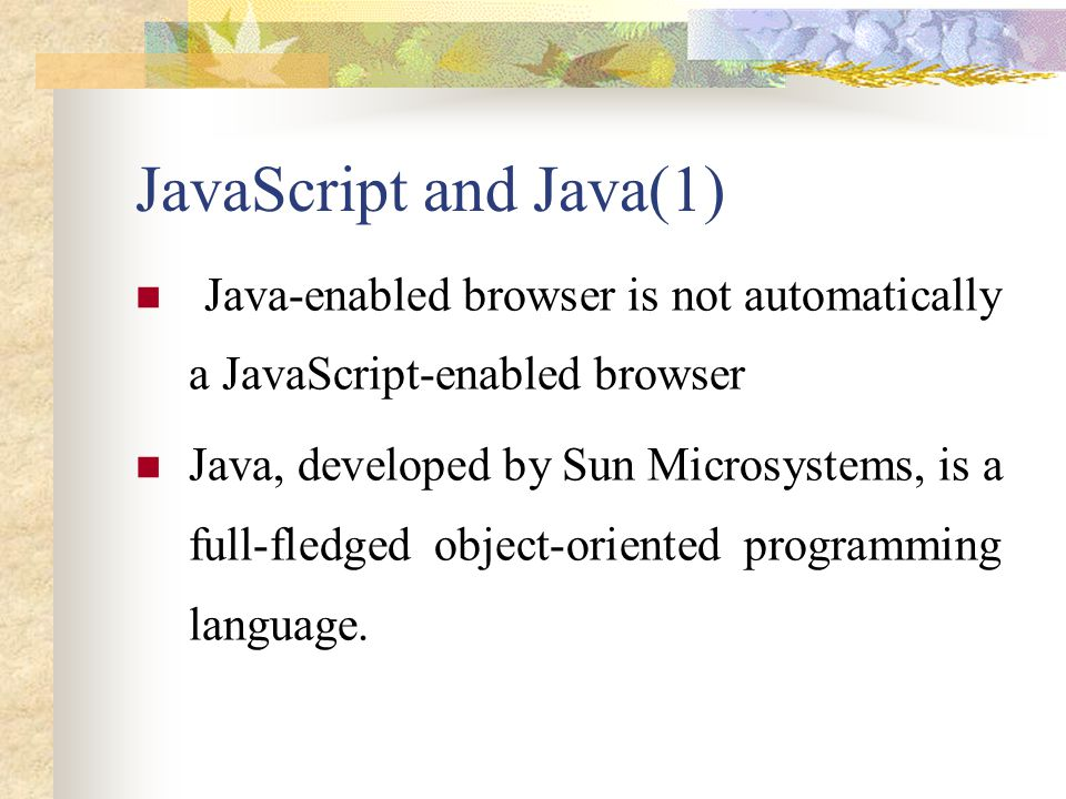 JavaScript and Java(1) Java-enabled browser is not automatically a JavaScript-enabled browser.