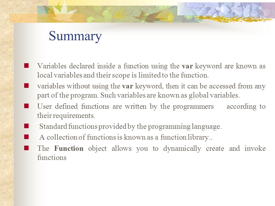 Summary Variables declared inside a function using the var keyword are known as local variables and their scope is limited to the function.