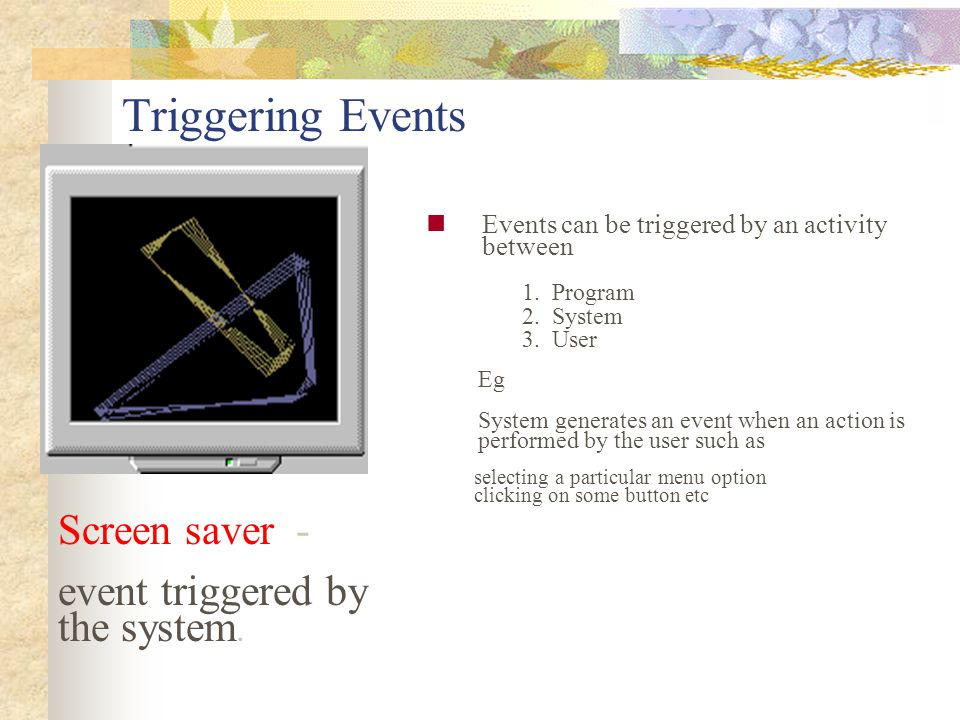 Triggering Events Screen saver - event triggered by the system.
