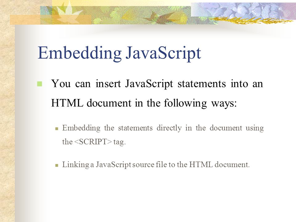 Embedding JavaScript You can insert JavaScript statements into an HTML document in the following ways: