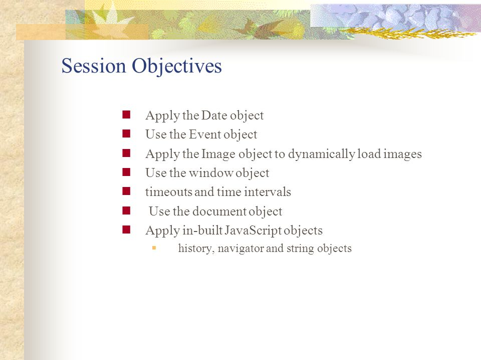 Session Objectives Apply the Date object Use the Event object