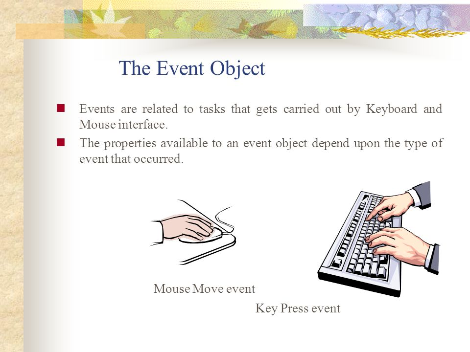 The Event Object Events are related to tasks that gets carried out by Keyboard and Mouse interface.
