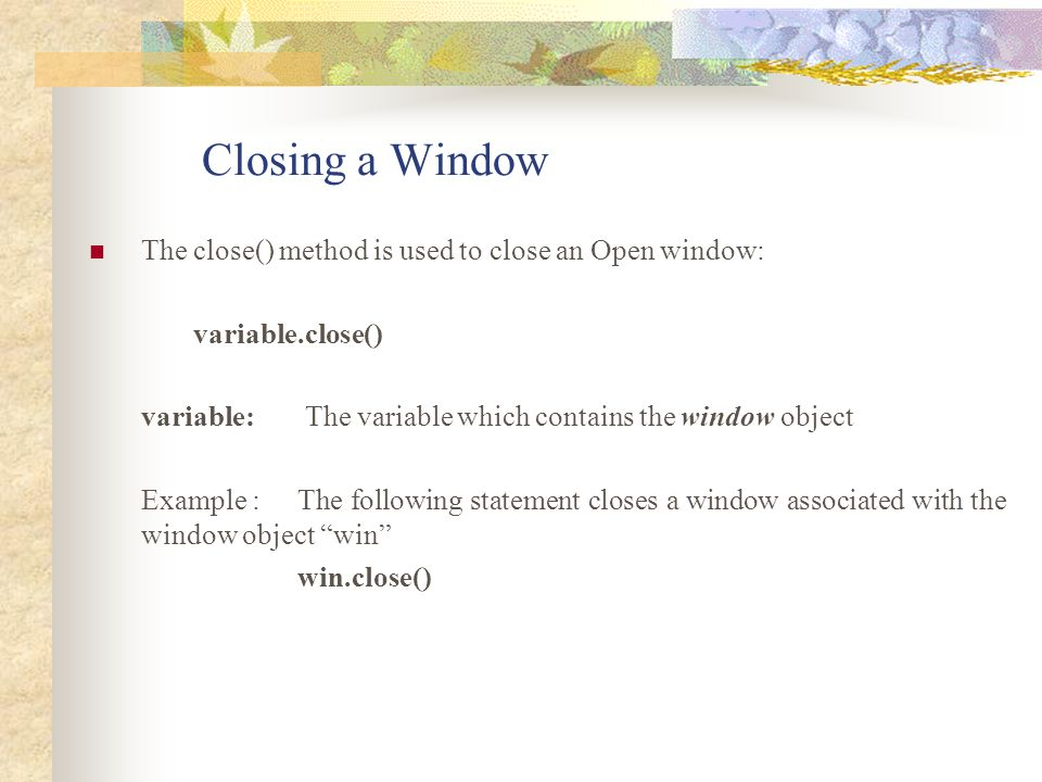 Closing a Window The close() method is used to close an Open window: