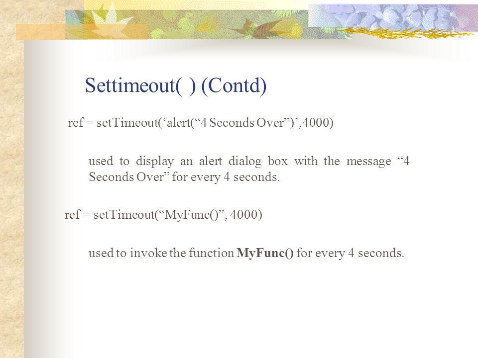 Settimeout( ) (Contd) ref = setTimeout('alert( 4 Seconds Over )',4000)