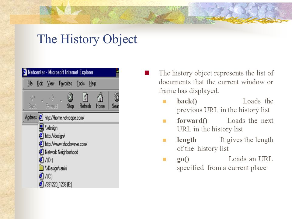 The History Object The history object represents the list of documents that the current window or frame has displayed.