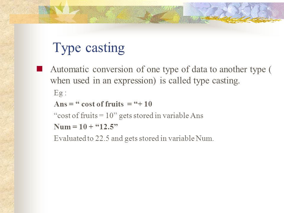 Type casting Automatic conversion of one type of data to another type ( when used in an expression) is called type casting.