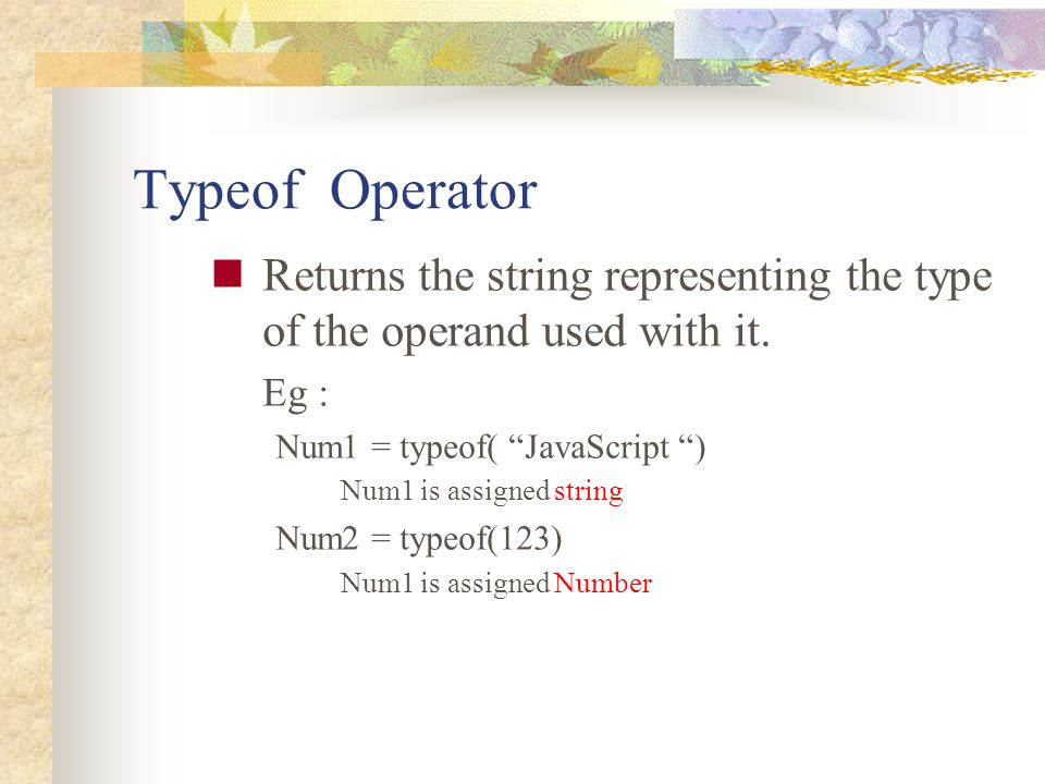 Typeof Operator Returns the string representing the type of the operand used with it. Eg : Num1 = typeof( JavaScript )