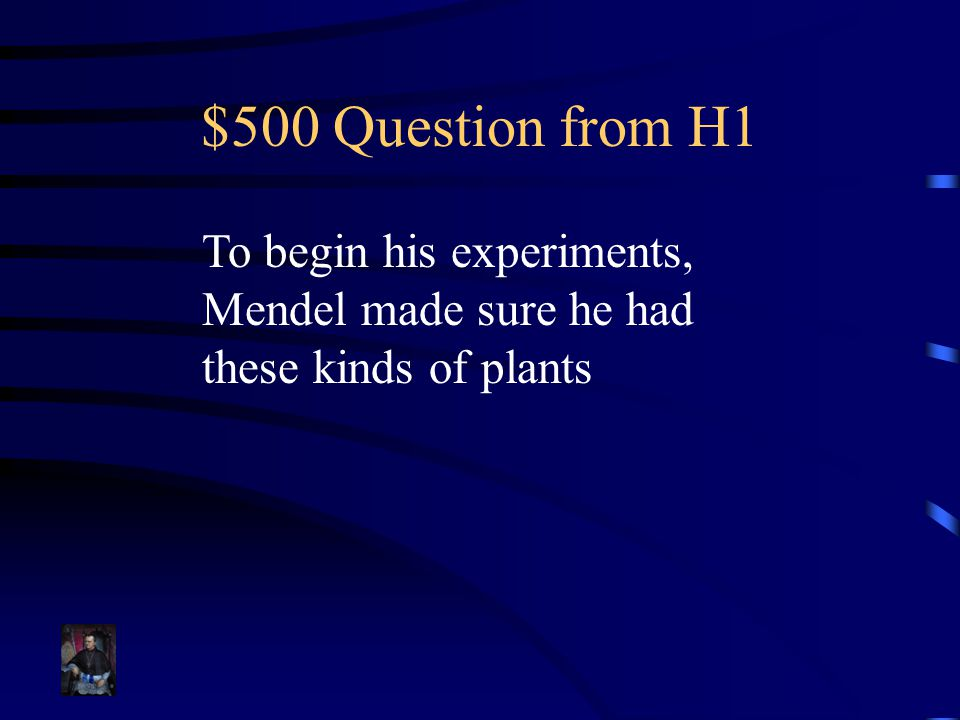 $500 Question from H1 To begin his experiments, Mendel made sure he had these kinds of plants