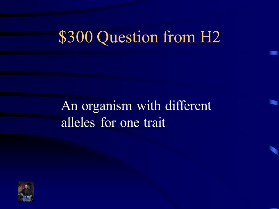$300 Question from H2 An organism with different alleles for one trait