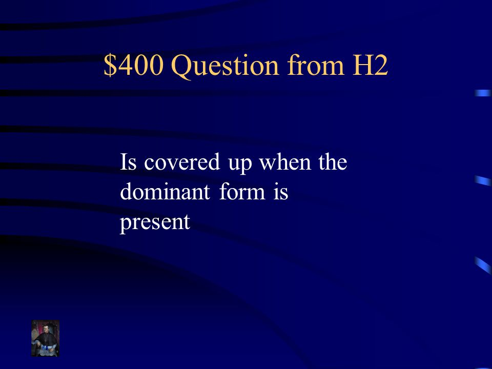 $400 Question from H2 Is covered up when the dominant form is present