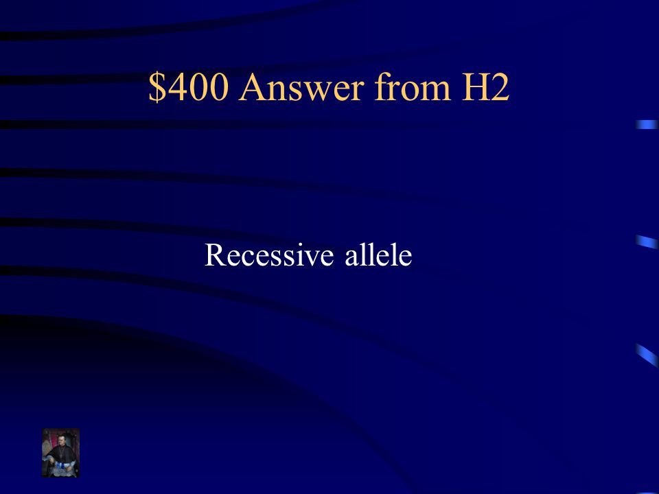 $400 Answer from H2 Recessive allele