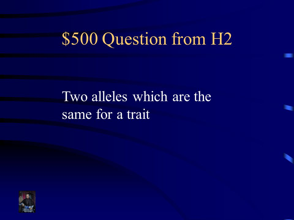 $500 Question from H2 Two alleles which are the same for a trait