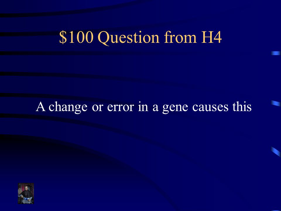 $100 Question from H4 A change or error in a gene causes this