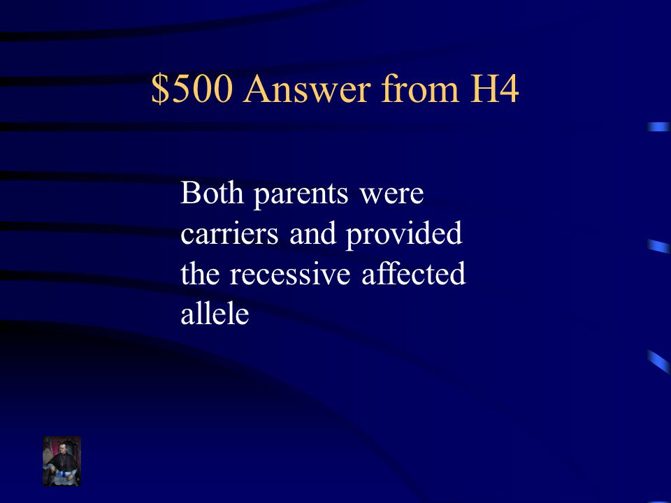 $500 Answer from H4 Both parents were carriers and provided the recessive affected allele