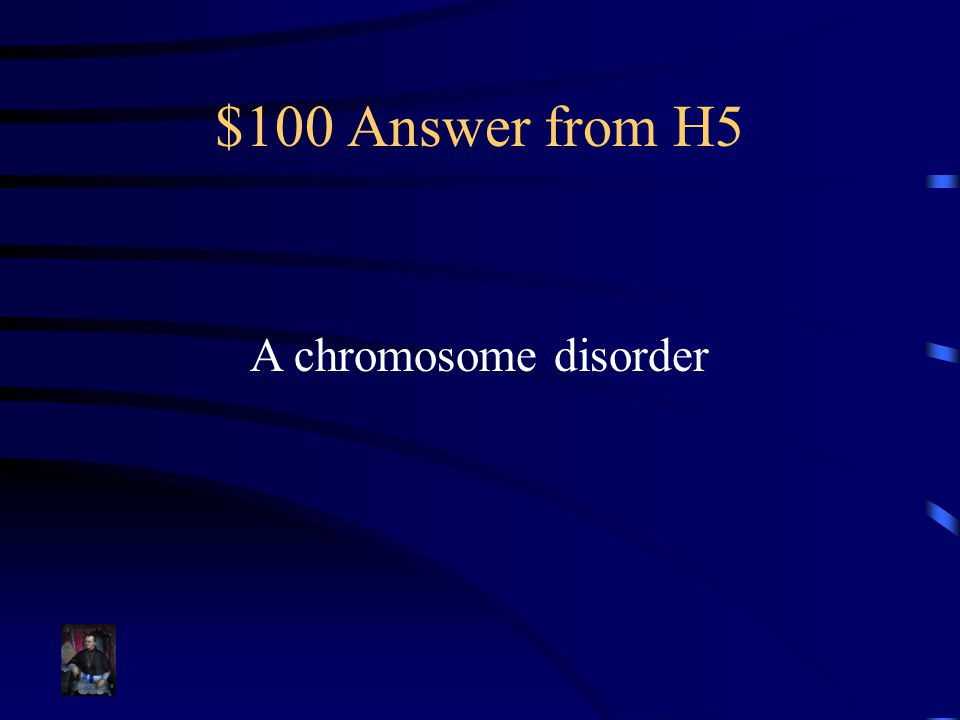 $100 Answer from H5 A chromosome disorder