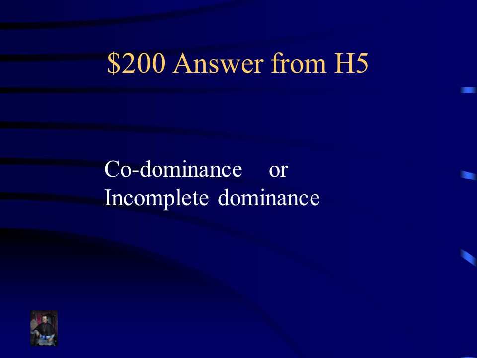 $200 Answer from H5 Co-dominance or Incomplete dominance