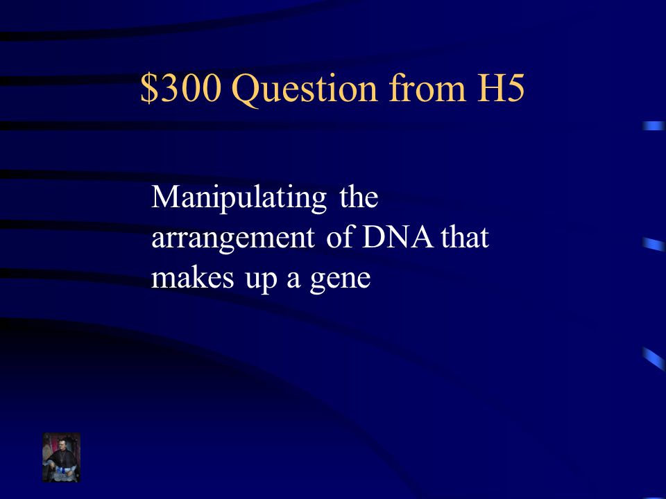 $300 Question from H5 Manipulating the arrangement of DNA that makes up a gene