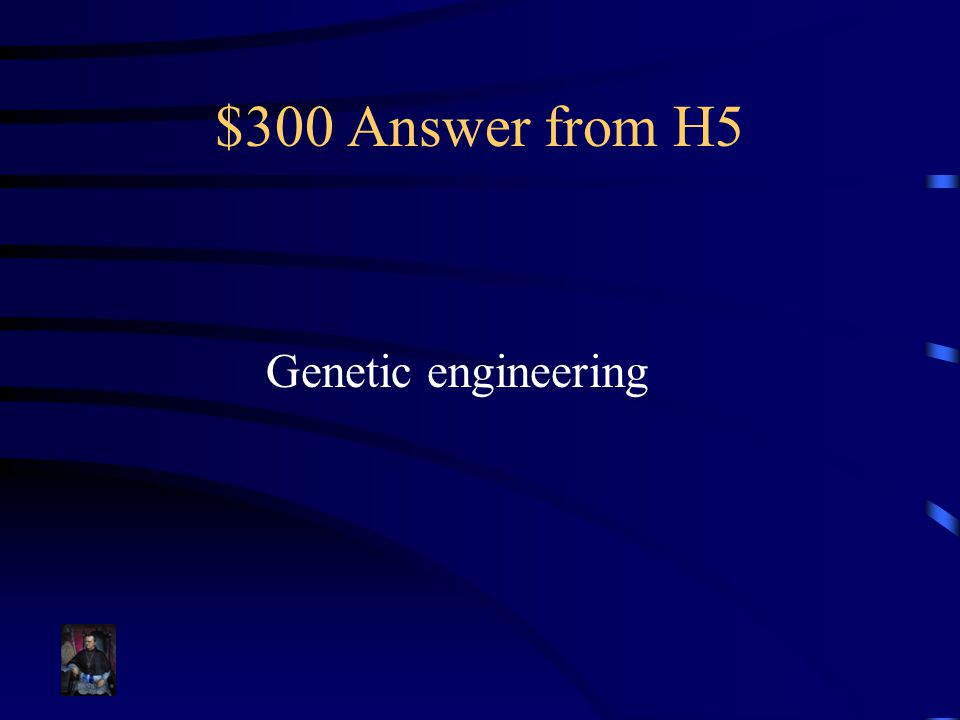 $300 Answer from H5 Genetic engineering