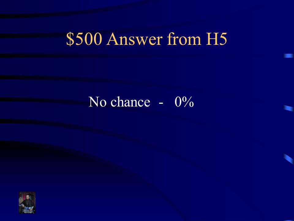 $500 Answer from H5 No chance - 0%