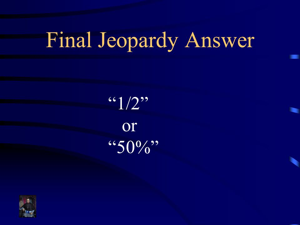 Final Jeopardy Answer 1/2 or 50%