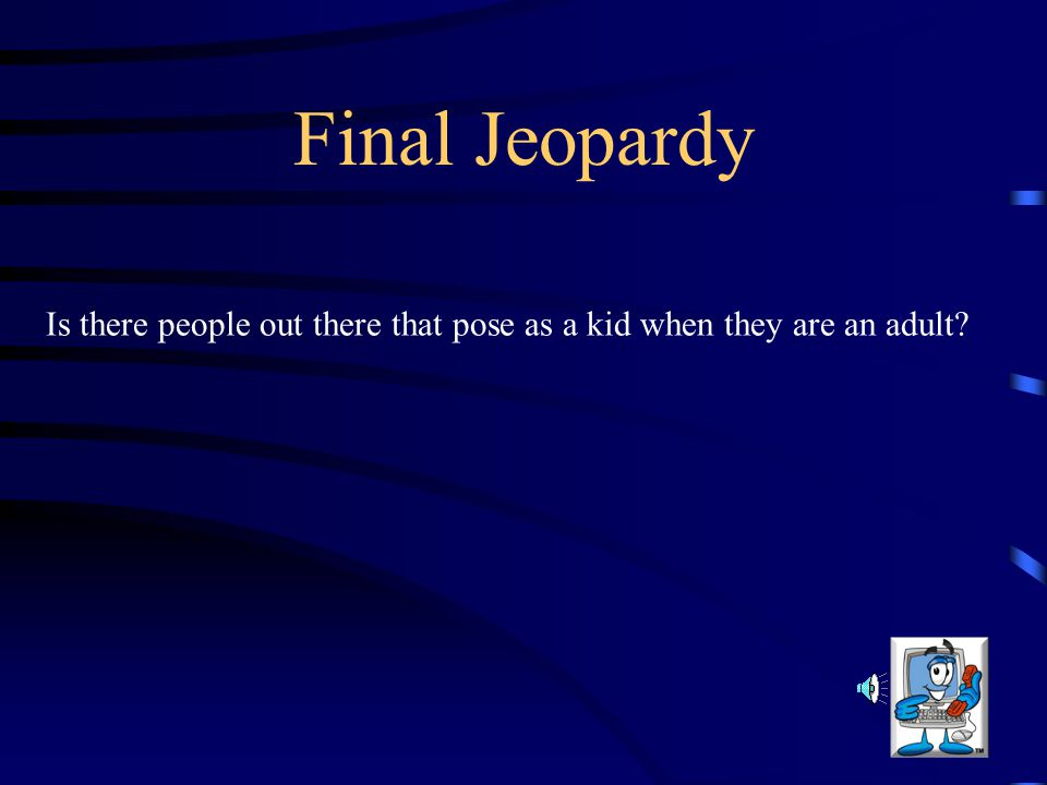 Final Jeopardy Is there people out there that pose as a kid when they are an adult