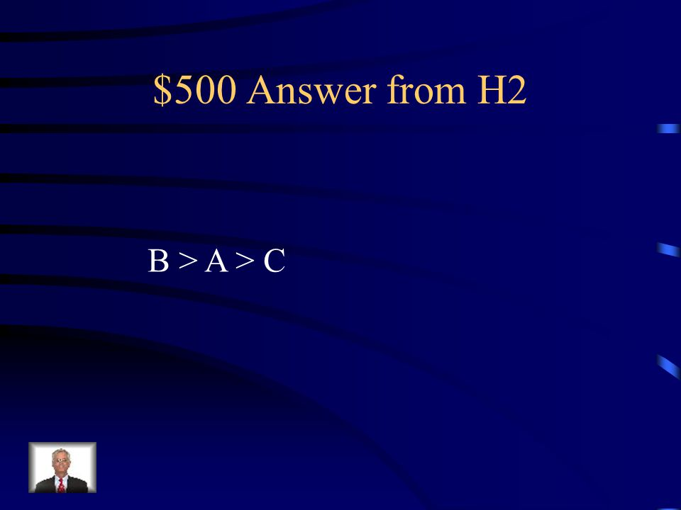 $500 Answer from H2 B > A > C