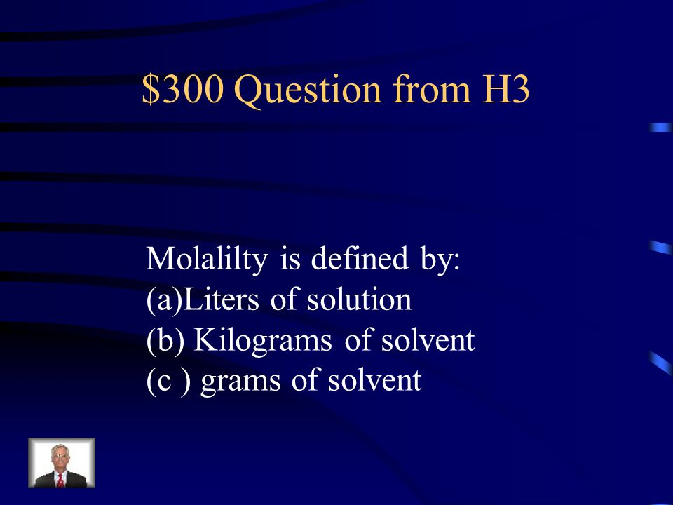 $300 Question from H3 Molalilty is defined by: Liters of solution