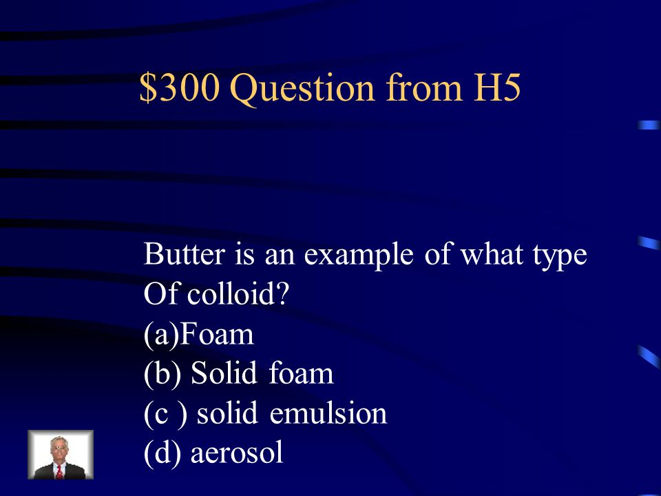 $300 Question from H5 Butter is an example of what type Of colloid