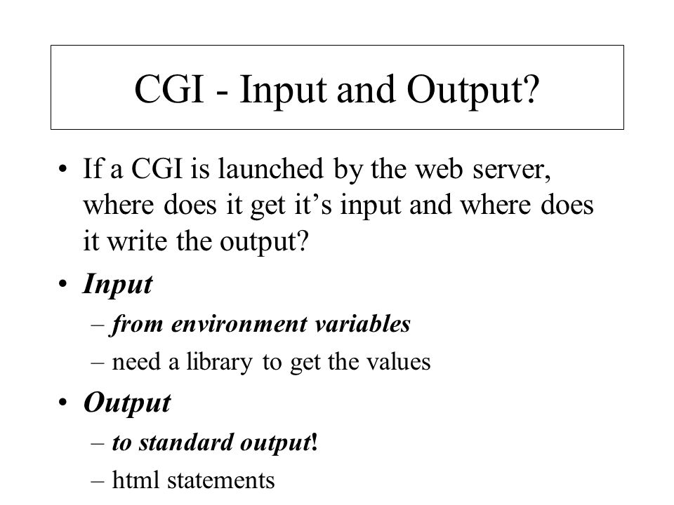 CGI - Input and Output If a CGI is launched by the web server, where does it get it's input and where does it write the output