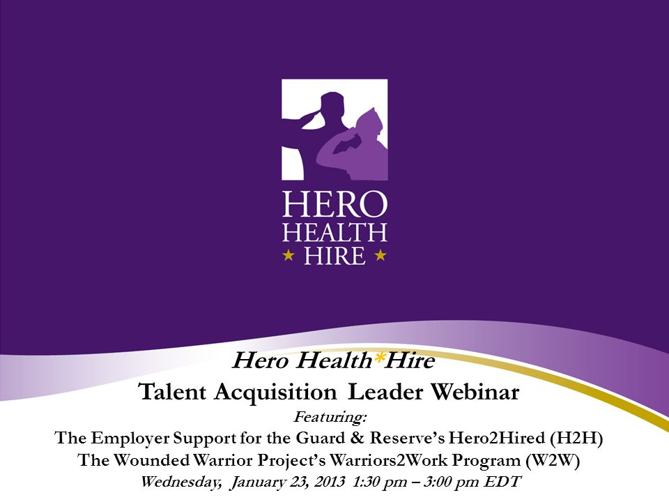 Hero Health*Hire Talent Acquisition Leader Webinar Featuring: The Employer Support for the Guard & Reserve's Hero2Hired (H2H) The Wounded Warrior Project's Warriors2Work Program (W2W) Wednesday, January 23, 2013 1:30 pm – 3:00 pm EDT