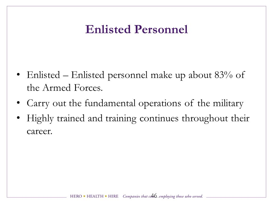 Enlisted Personnel Enlisted – Enlisted personnel make up about 83% of the Armed Forces. Carry out the fundamental operations of the military.