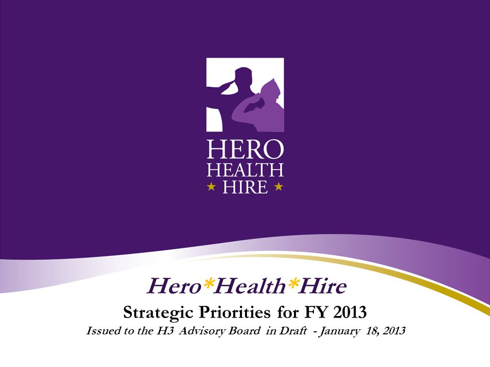 Hero*Health*Hire Strategic Priorities for FY 2013 Issued to the H3 Advisory Board in Draft - January 18, 2013