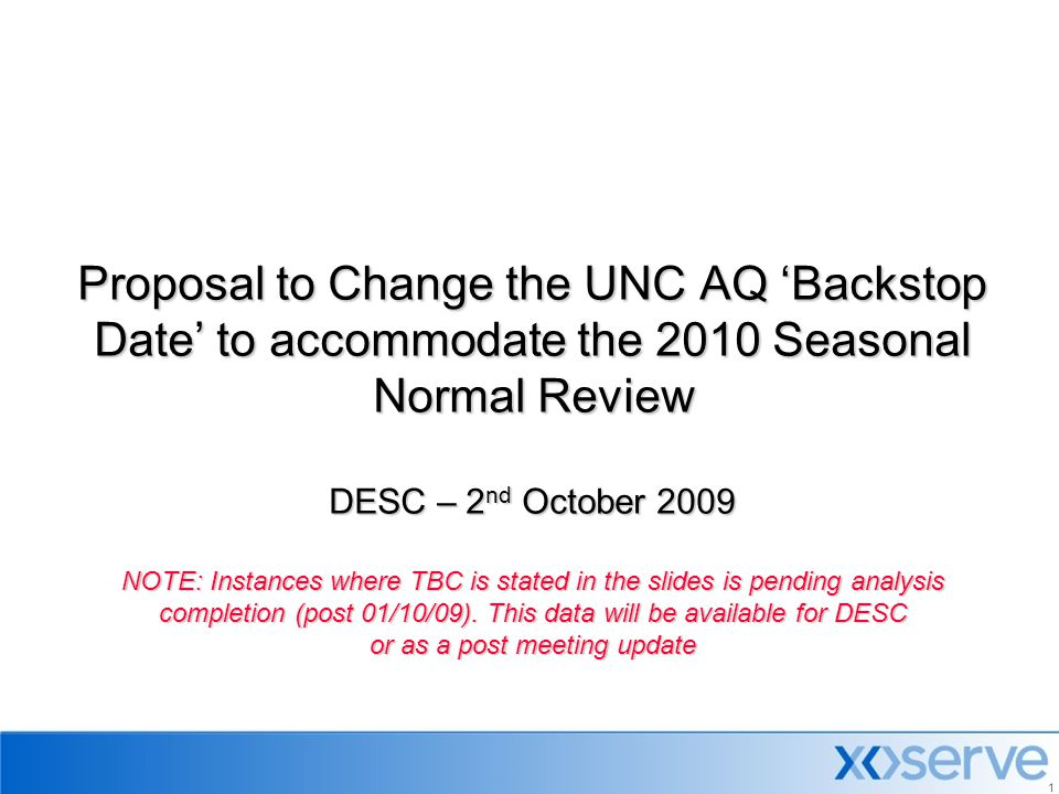 Proposal to Change the UNC AQ 'Backstop Date' to accommodate the 2010 Seasonal Normal Review DESC – 2nd October 2009 NOTE: Instances where TBC is stated in the slides is pending analysis completion (post 01/10/09).