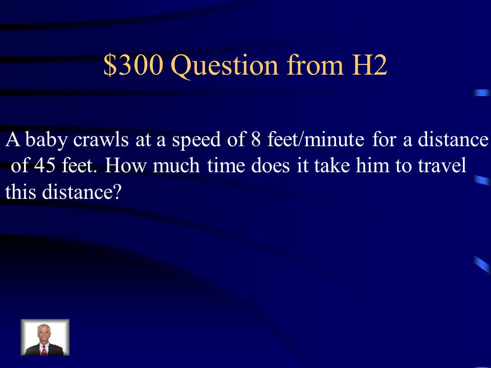 $300 Question from H2 A baby crawls at a speed of 8 feet/minute for a distance. of 45 feet. How much time does it take him to travel.