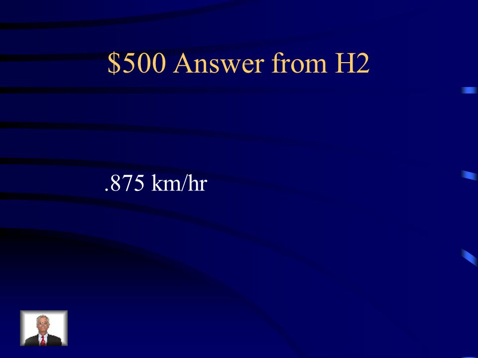 $500 Answer from H2 .875 km/hr