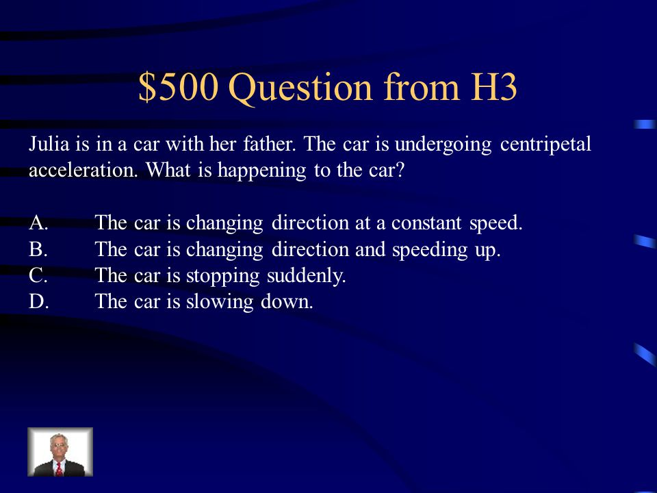 $500 Question from H3 Julia is in a car with her father. The car is undergoing centripetal acceleration. What is happening to the car