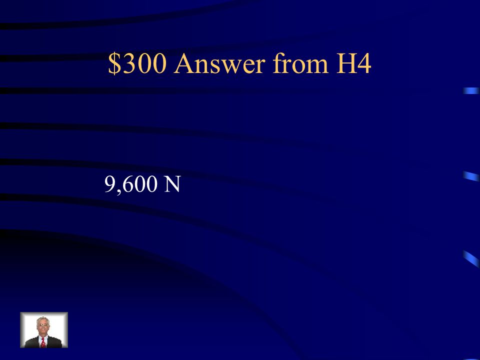 $300 Answer from H4 9,600 N