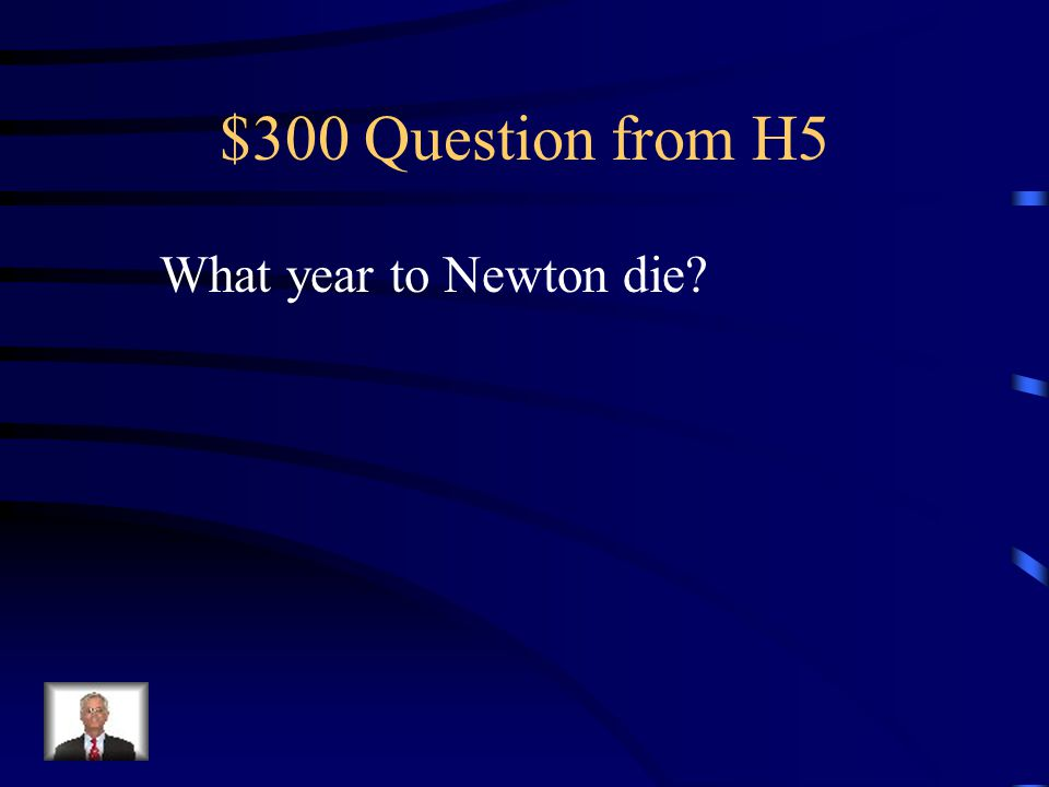 $300 Question from H5 What year to Newton die