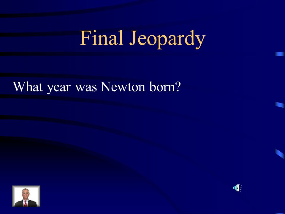 Final Jeopardy What year was Newton born