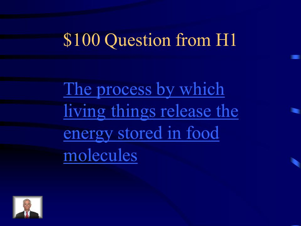 $100 Question from H1 The process by which living things release the energy stored in food molecules.