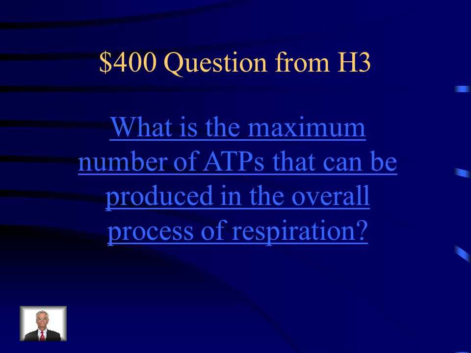 $400 Question from H3 What is the maximum number of ATPs that can be produced in the overall process of respiration