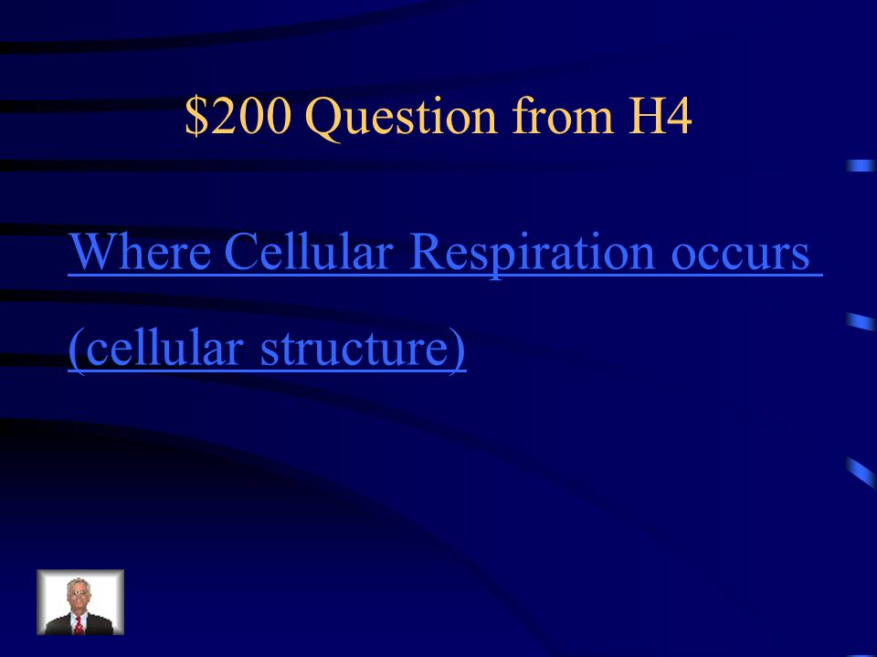$200 Question from H4 Where Cellular Respiration occurs (cellular structure)