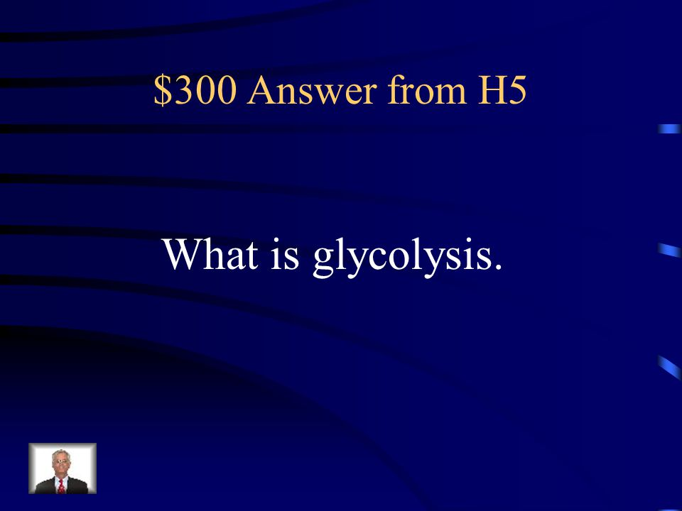 $300 Answer from H5 What is glycolysis.