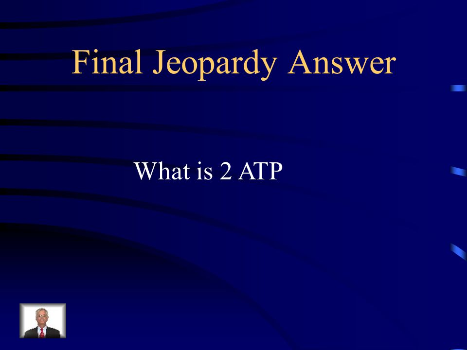 Final Jeopardy Answer What is 2 ATP