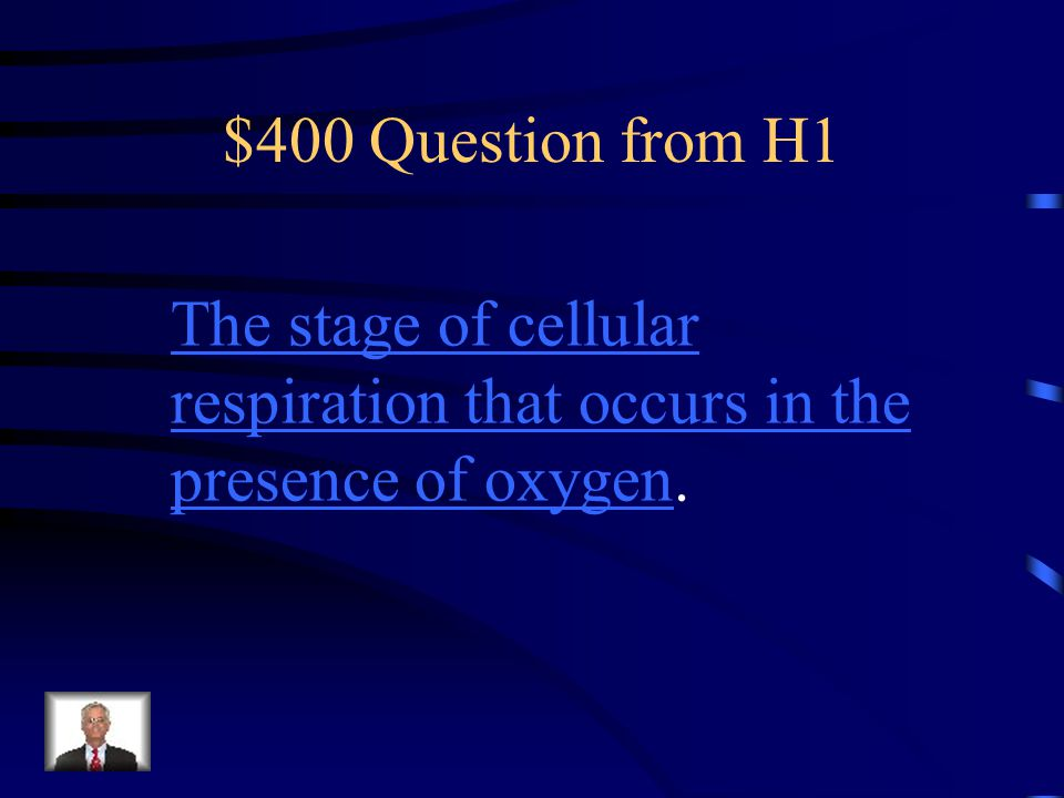 $400 Question from H1 The stage of cellular respiration that occurs in the presence of oxygen.
